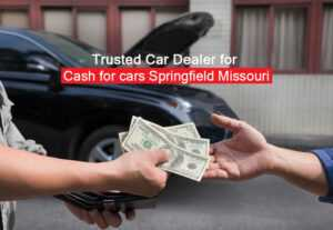 Trusted Car Dealer for Cash for cars Springfield Missouri